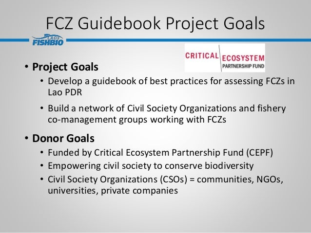 • Project Goals • Develop a guidebook of best practices for assessing FCZs in Lao PDR • Build a network of Civil Society O...
