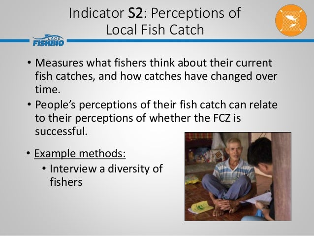 Indicator S2: Perceptions of Local Fish Catch • Example methods: • Interview a diversity of fishers • Measures what fisher...