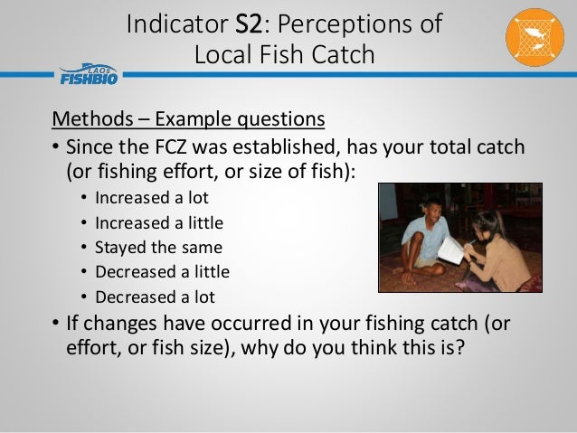 Indicator S2: Perceptions of Local Fish Catch Methods – Example questions • Since the FCZ was established, has your total ...