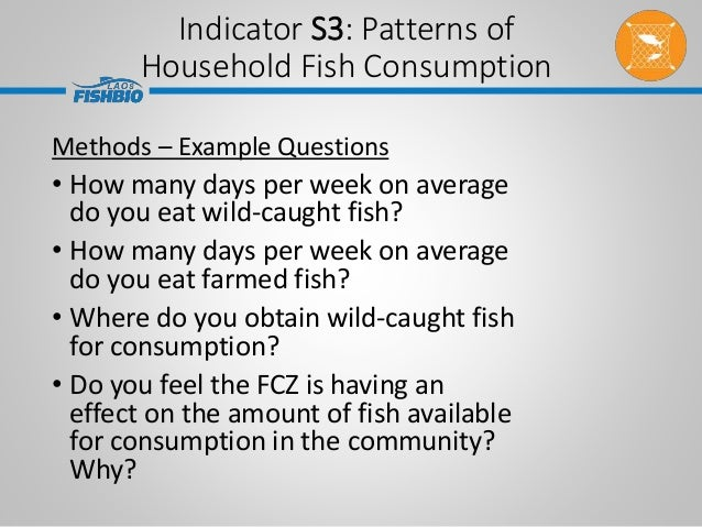 Indicator S3: Patterns of Household Fish Consumption Methods – Example Questions • How many days per week on average do yo...