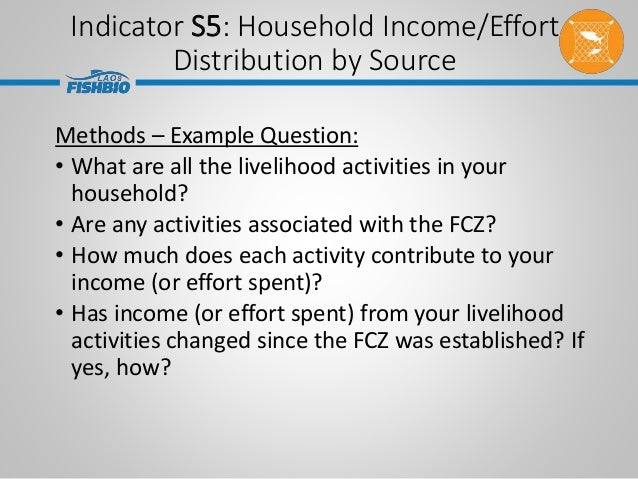 Indicator S5: Household Income/Effort Distribution by Source Methods – Example Question: • What are all the livelihood act...