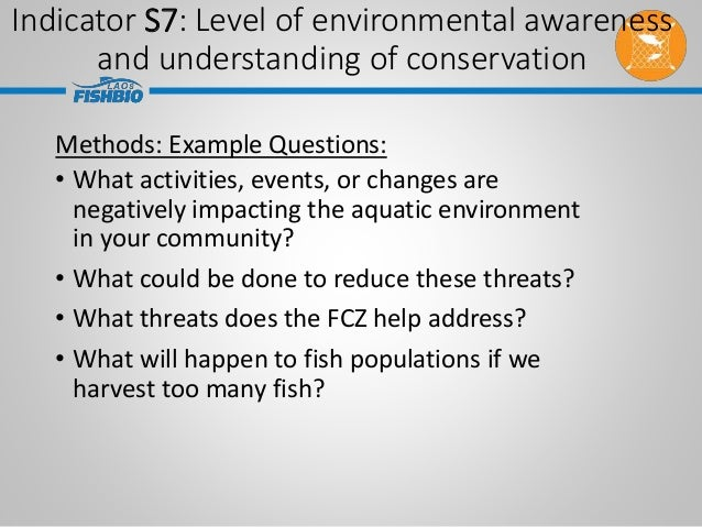 Indicator S7: Level of environmental awareness and understanding of conservation Methods: Example Questions: • What activi...