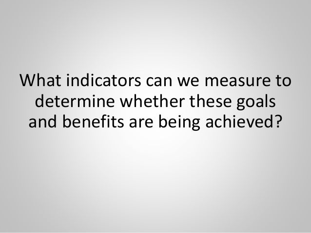 What indicators can we measure to determine whether these goals and benefits are being achieved?