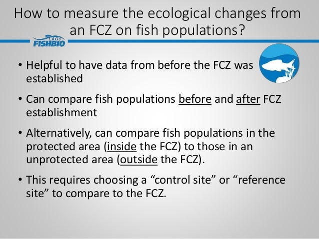 How to measure the ecological changes from an FCZ on fish populations? • Helpful to have data from before the FCZ was esta...