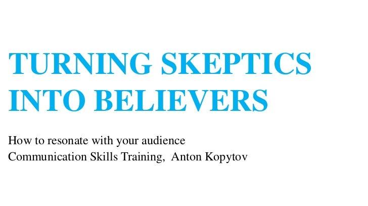 TURNING SKEPTICSINTO BELIEVERSHow to resonate with your audienceCommunication Skills Training, Anton Kopytov