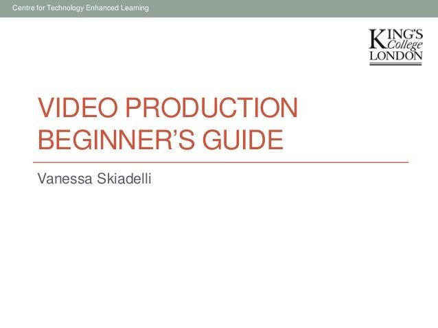 Centre for Technology Enhanced Learning  VIDEO PRODUCTION BEGINNER'S GUIDE Vanessa Skiadelli