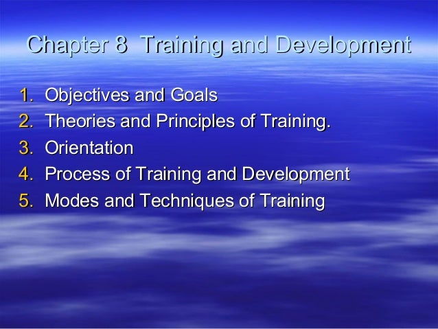 Chapter 8 Training and Development 1. 2. 3. 4. 5.  Objectives and Goals Theories and Principles of Training. Orientation P...