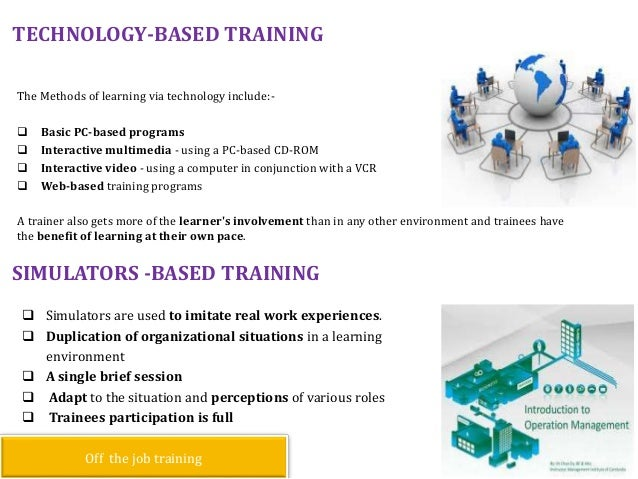 TECHNOLOGY-BASED TRAINING The Methods of learning via technology include:-  Basic PC-based programs  Interactive multime...