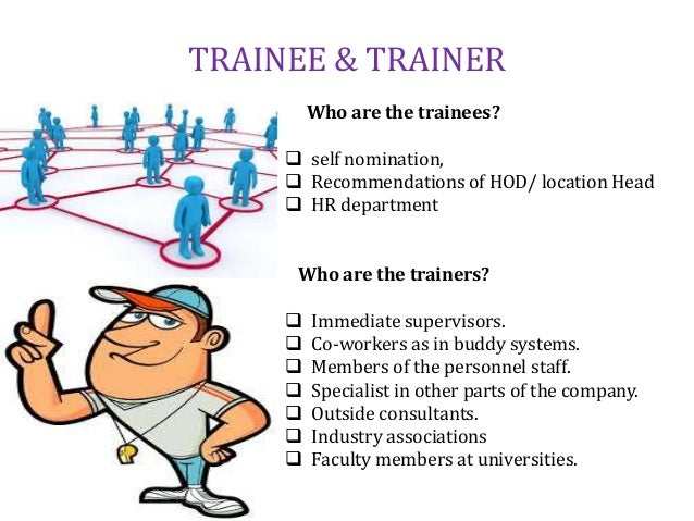 TRAINEE & TRAINER Who are the trainees?  self nomination,  Recommendations of HOD/ location Head  HR department Who are...