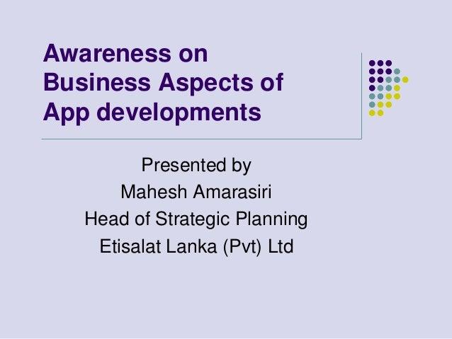 Awareness onBusiness Aspects ofApp developments         Presented by       Mahesh Amarasiri   Head of Strategic Planning  ...