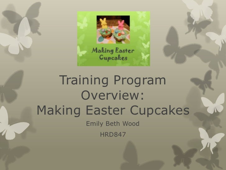 Training Program Overview:Making Easter Cupcakes<br />Emily Beth Wood<br />HRD847<br />