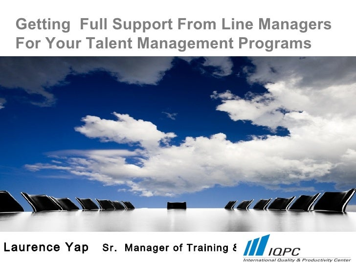 Getting Full Support From Line Managers For Your Talent Management ProgramsLaurence Yap   Sr. Manager of Training & OD