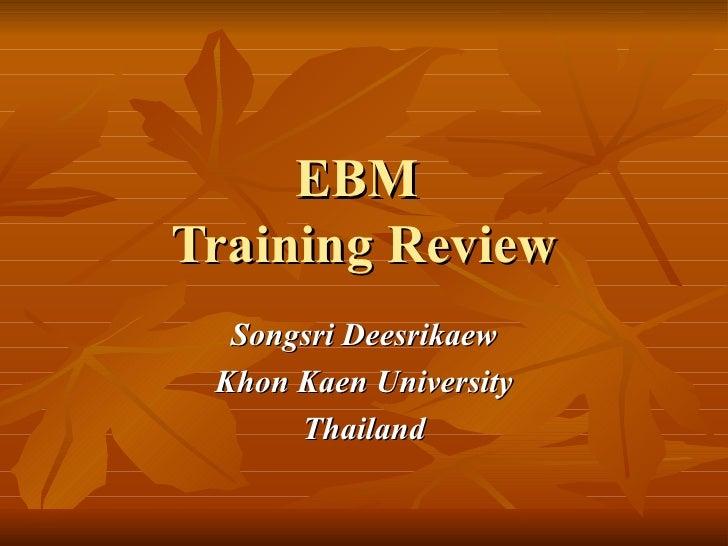 EBM  Training Review <ul><ul><li>Songsri Deesrikaew </li></ul></ul><ul><ul><li>Khon Kaen University </li></ul></ul><ul><ul...