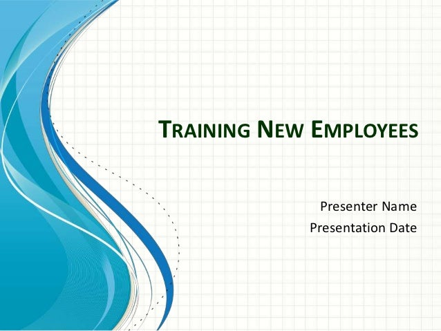 TRAINING NEW EMPLOYEES              Presenter Name            Presentation Date