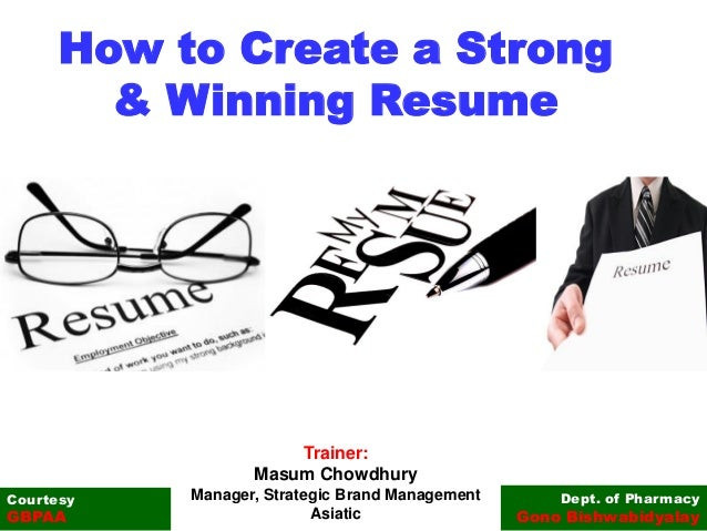 How to Create a Strong & Winning Resume Dept. of Pharmacy Gono Bishwabidyalay Courtesy GBPAA Trainer: Masum Chowdhury Mana...