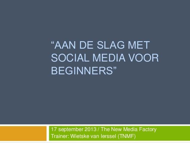 """""""AAN DE SLAG MET SOCIAL MEDIA VOOR BEGINNERS"""" 17 september 2013 / The New Media Factory Trainer: Wietske van Ierssel (TNMF)"""