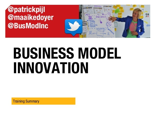 BUSINESS MODEL INNOVATION Training Summary @patrickpijl @maaikedoyer @BusModInc