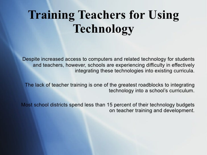 Training Teachers for Using Technology Despite increased access to computers and related technology for students and teach...
