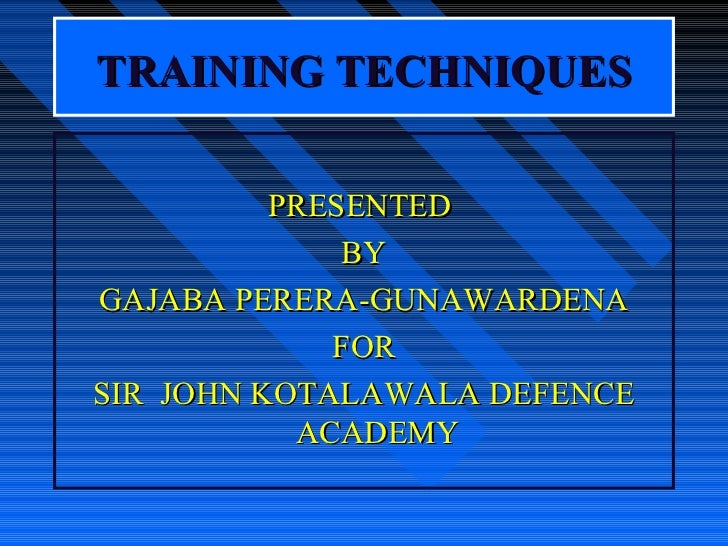 TRAINING TECHNIQUES          PRESENTED              BYGAJABA PERERA-GUNAWARDENA             FORSIR JOHN KOTALAWALA DEFENCE...