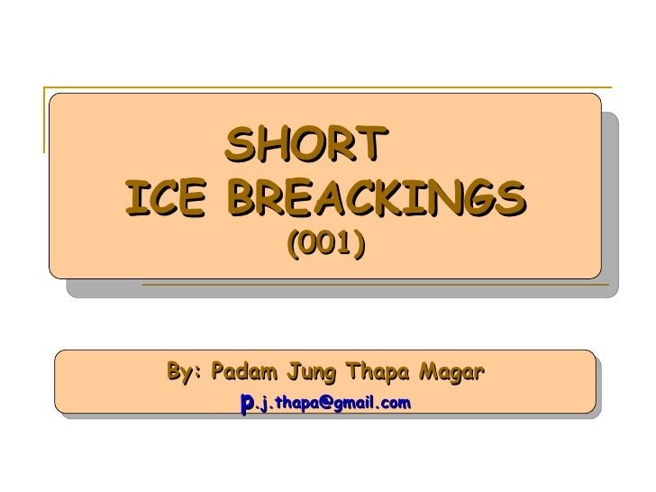 By: Padam Jung Thapa Magar p [email_address] SHORT  ICE BREACKINGS (001)