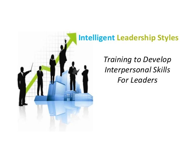 Intelligent Leadership Styles Training to Develop Interpersonal Skills For Leaders