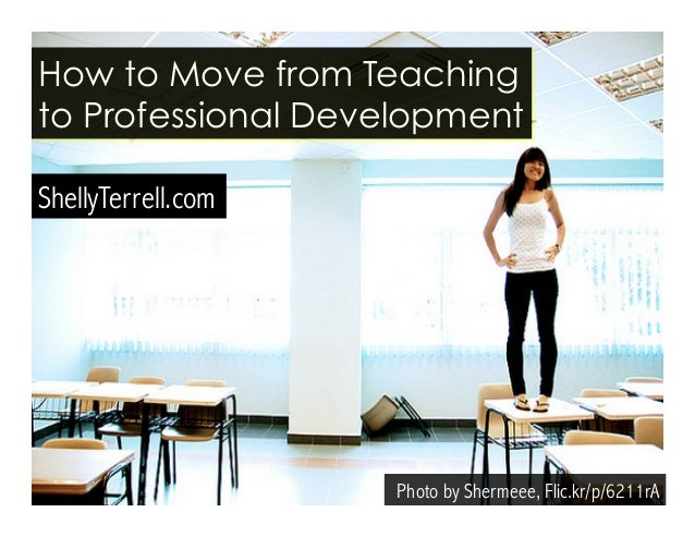 Photo by Shermeee, Flic.kr/p/6211rA How to Move from Teaching to Professional Development ShellyTerrell.com
