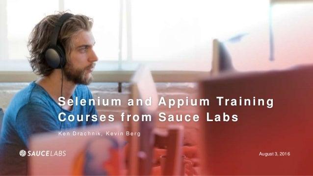 August 3, 2016 Selenium and Appium Training Courses from Sauce Labs K e n D r a c h n i k , K e v i n B e r g