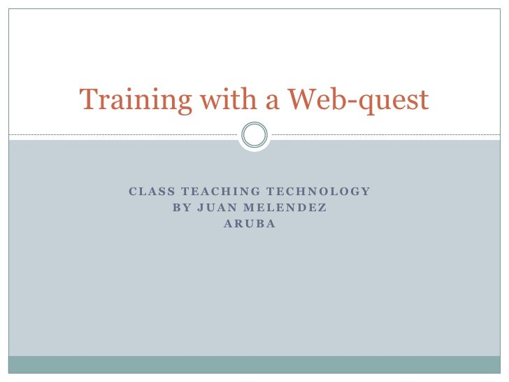 Class Teaching Technology<br />By Juan Melendez<br />Aruba <br />Training with a Web-quest<br />