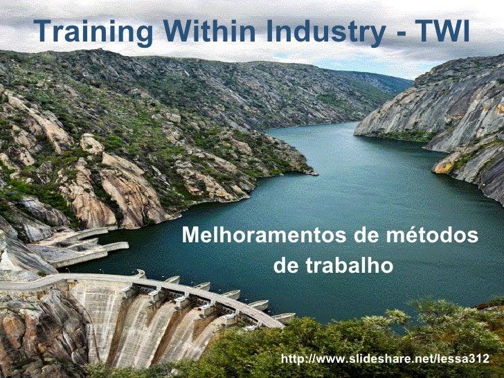 Training Within Industry - TWI Melhoramentos de métodos  de trabalho http://www.slideshare.net/lessa312
