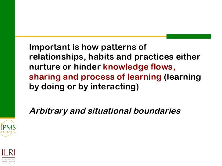 <ul><li>Important is how patterns of relationships, habits and practices either nurture or hinder  knowledge flows, sharin...