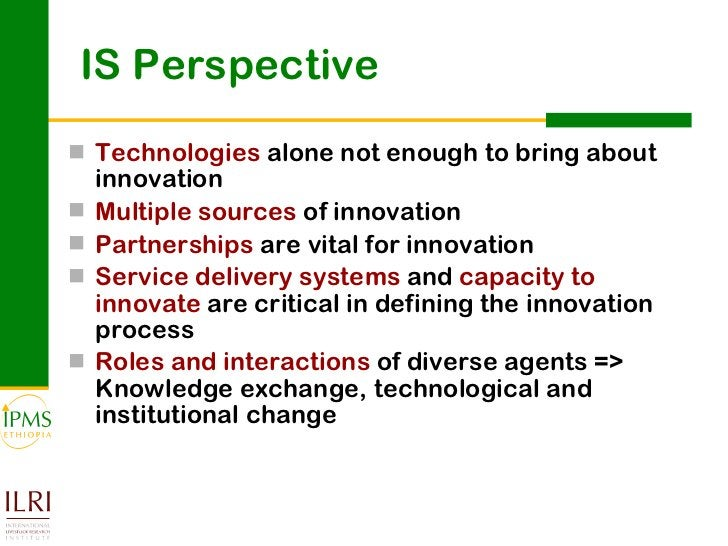 IS Perspective  <ul><li>Technologies  alone not enough to bring about innovation </li></ul><ul><li>Multiple sources  of in...