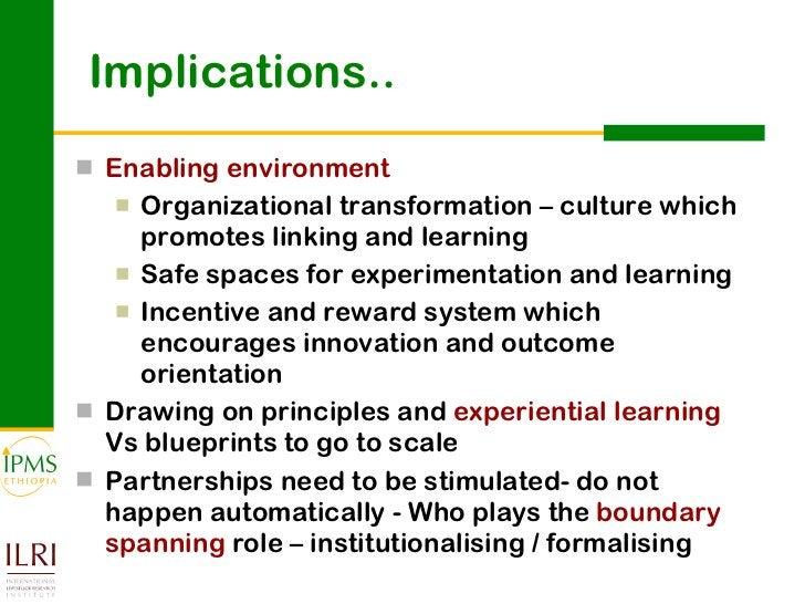 Implications.. <ul><li>Enabling environment </li></ul><ul><ul><li>Organizational transformation – culture which promotes l...