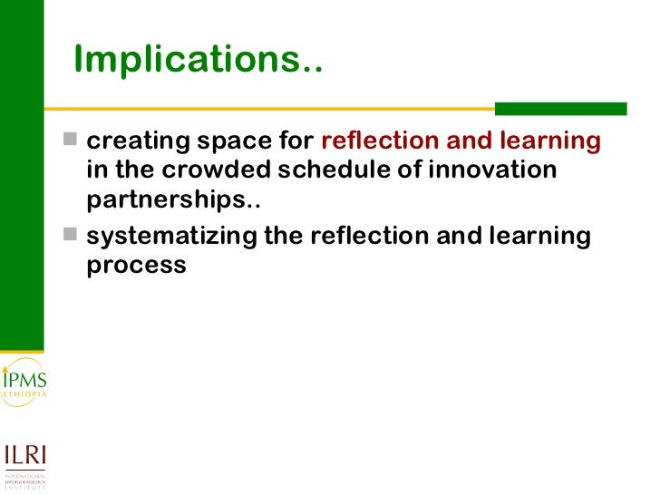 Implications.. <ul><li>creating space for  reflection and learning  in the crowded schedule of innovation partnerships.. <...