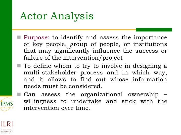 Actor Analysis  <ul><li>Purpose:  to identify and assess the importance of key people, group of people, or institutions th...