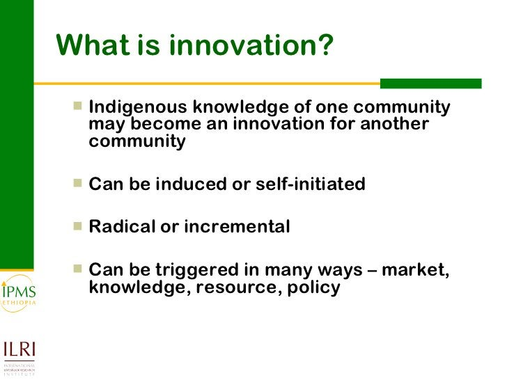 What is innovation? <ul><ul><li>Indigenous knowledge of one community may become an innovation for another community </li>...