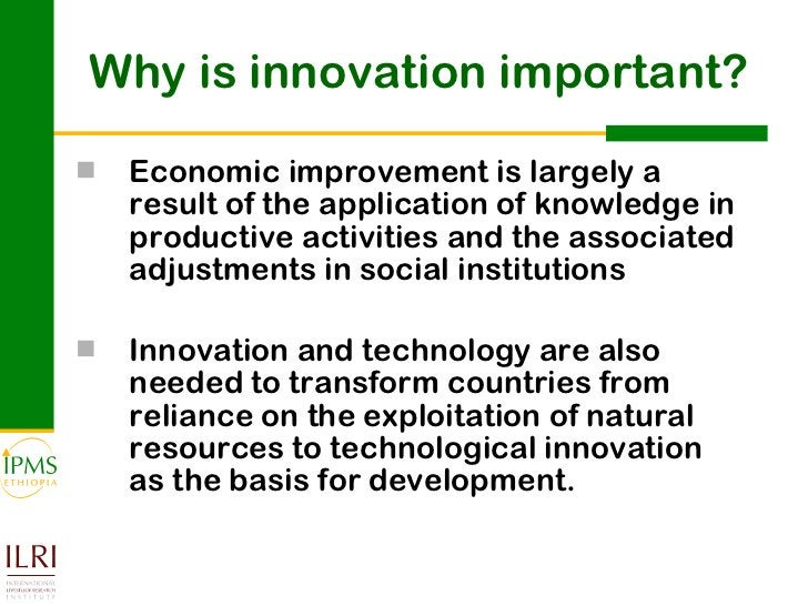 Why is innovation important? <ul><li>Economic improvement is largely a result of the application of knowledge in productiv...