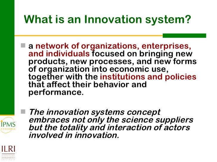 What is an Innovation system? <ul><li>a  network of organizations, enterprises, and individuals  focused on bringing new p...
