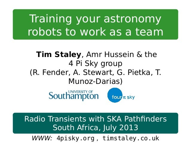 Training your astronomy robots to work as a team Tim Staley, Amr Hussein & the 4 Pi Sky group (R. Fender, A. Stewart, G. P...