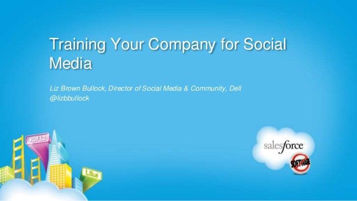 Training Your Company for SocialMediaLiz Brown Bullock, Director of Social Media & Community, Dell@lizbbullock