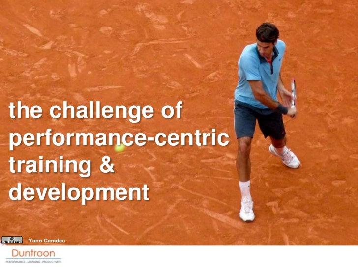 the challenge of performance-centric training & development  Yann Caradec