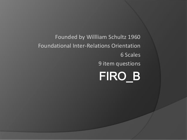 Founded by Willliam Schultz 1960 Foundational Inter-Relations Orientation 6 Scales 9 item questions