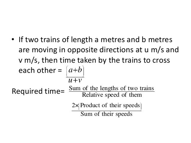 • If two trains of length a metres and b metres are moving in same directions at u m/s and v m/s, then time taken by the f...