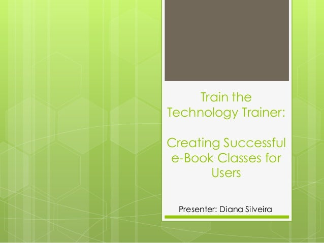 Train theTechnology Trainer:Creating Successfule-Book Classes for       Users Presenter: Diana Silveira