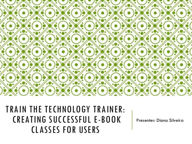 TRAIN THE TECHNOLOGY TRAINER: CREATING SUCCESSFUL E-BOOK CLASSES FOR USERS  Presenter: Diana Silveira