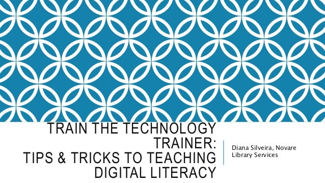 TRAIN THE TECHNOLOGY  TRAINER:  TIPS & TRICKS TO TEACHING  DIGITAL LITERACY  Diana Silveira, Novare  Library Services