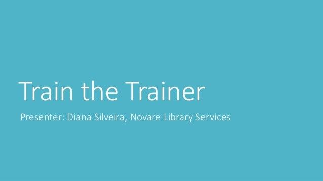 Train the Trainer Presenter: Diana Silveira, Novare Library Services