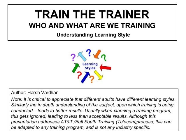 TRAIN THE TRAINER WHO AND WHAT ARE WE TRAINING Understanding Learning Style Author: Harsh Vardhan Note: It is critical to ...