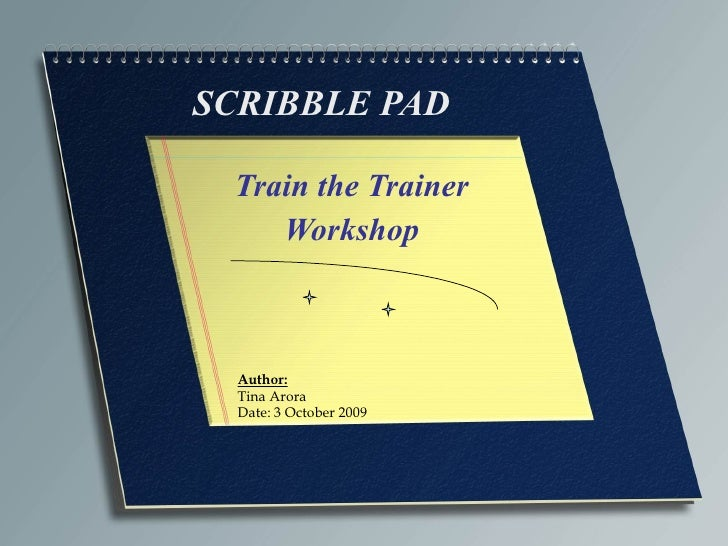 SCRIBBLE PAD Train the Trainer Workshop Author: Tina Arora Date: 3 October 2009