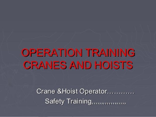 OPERATION TRAININGOPERATION TRAINING CRANES AND HOISTSCRANES AND HOISTS Crane &Hoist Operator…………Crane &Hoist Operator…………...