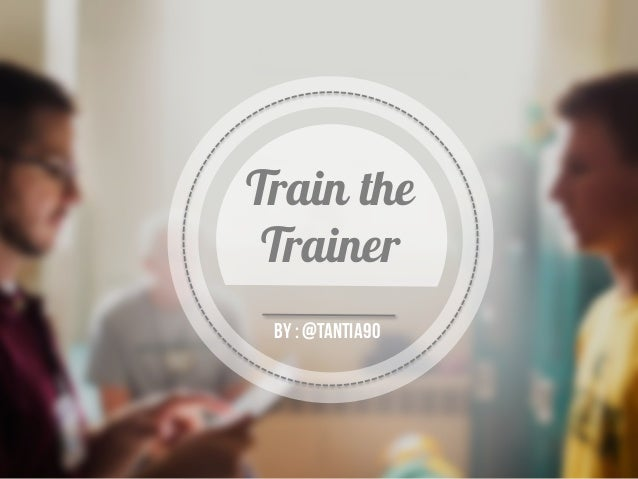 Train the Trainer By:@tantia90